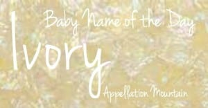 Ivory: Baby Name of the Day