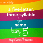 Name Help: 5 letter, 3 syllable name for Baby Five!