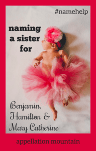 Name Help: A Sister for Benjamin, Hamilton & Mary Catherine